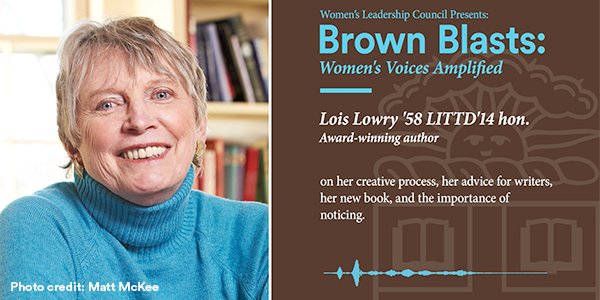 Brown University's Women's Leadership Council Presents: Brown Blasts: Women's Voices Amplified - Lois Lowry '58 LITTD'14 hon. Award-winning author on her creative process, her advice for writers, her new book, and the importance of noticing. Photo Credit: Matt McKee