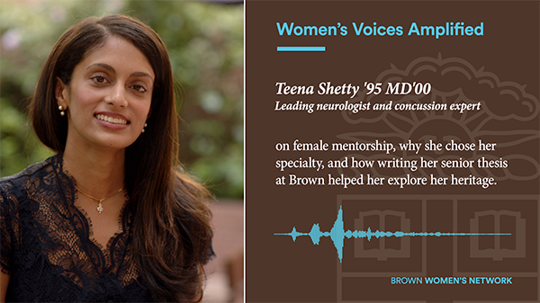 Women's Voices Amplified: Teena Shetty '95 MD'00 Leading neurologist and concussion expert on female mentorship, why she chose her specialty, and how writing her senior thesis at Brown helped her explore her heritage.